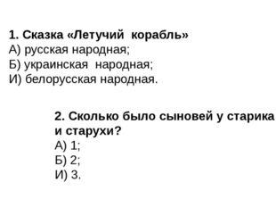 1. Сказка «Летучий корабль» А) русская народная; Б) украинская народная; И) б
