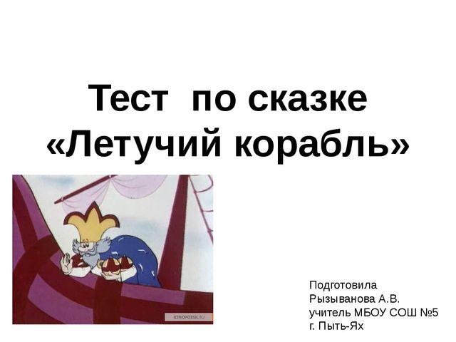 Тест по сказке «Летучий корабль» Подготовила Рызыванова А.В. учитель МБОУ СОШ...