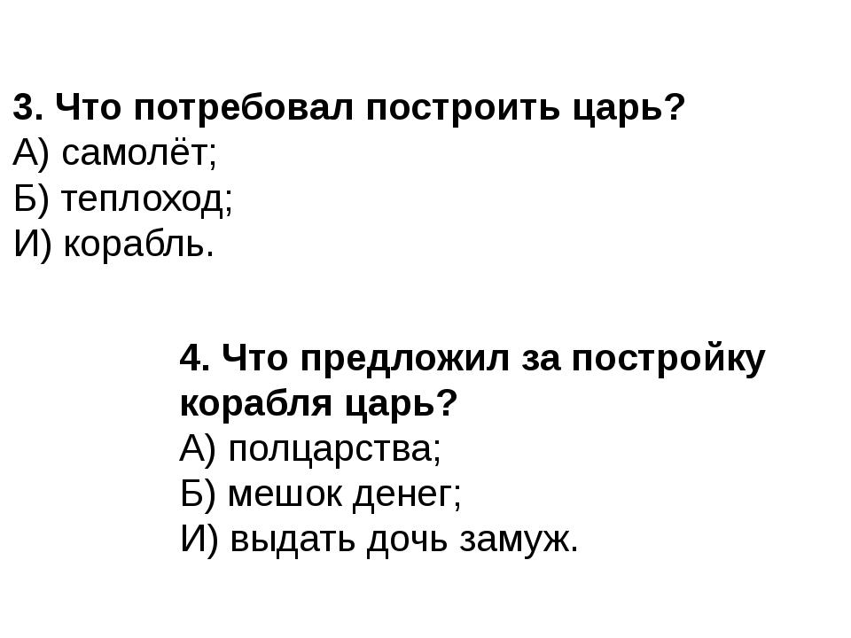 3. Что потребовал построить царь? А) самолёт; Б) теплоход; И) корабль. 4. Что...