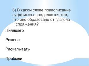 6) В каком слове правописание суффикса определяется тем, что оно образовано о
