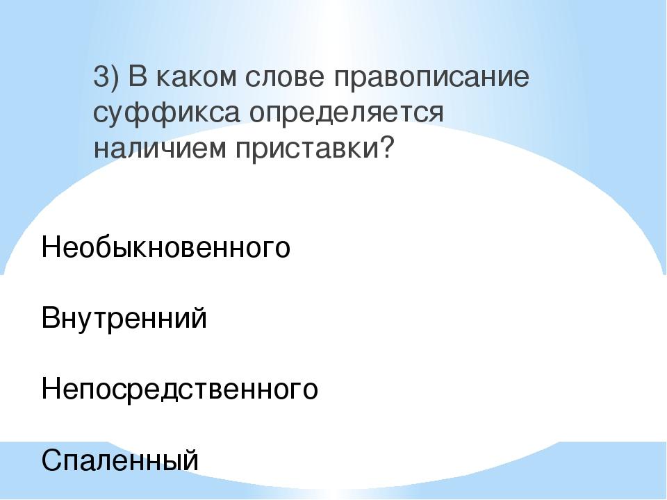 3) В каком слове правописание суффикса определяется наличием приставки? Необы...
