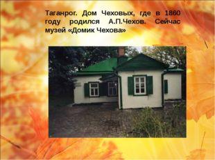 Таганрог. Дом Чеховых, где в 1860 году родился А.П.Чехов. Сейчас музей «Домик