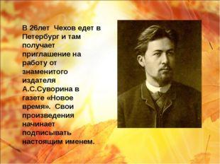 В 26лет Чехов едет в Петербург и там получает приглашение на работу от знамен