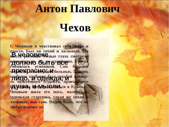 Антон Павлович Чехов В человеке должно быть все прекрасно: и лицо, и одежда,...