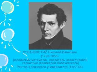 ЛОБАЧЕВСКИЙ Николай Иванович  (1793-1856), российский математик, создатель