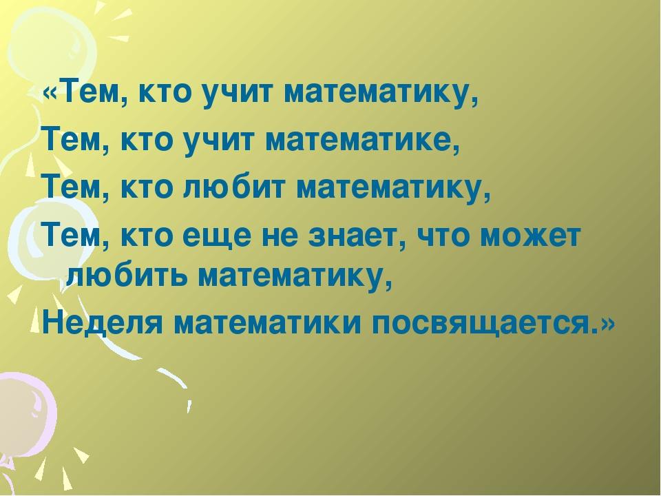 «Тем, кто учит математику, Тем, кто учит математике, Тем, кто любит математ...