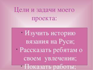 Изучить историю вязания на Руси; Рассказать ребятам о своем увлечении; Показа