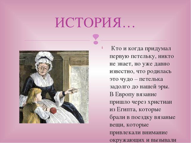 ИСТОРИЯ… Кто и когда придумал первую петельку, никто не знает, но уже давно и...