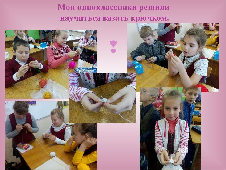 Мои одноклассники решили научиться вязать крючком. 