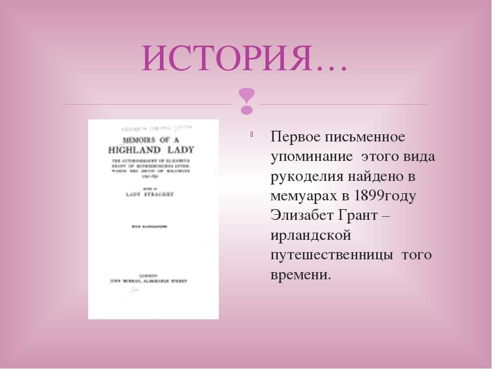 ИСТОРИЯ… Первое письменное упоминание этого вида рукоделия найдено в мемуарах...