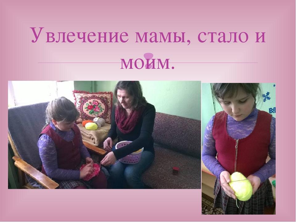 Увлечение мамы, стало и моим. 