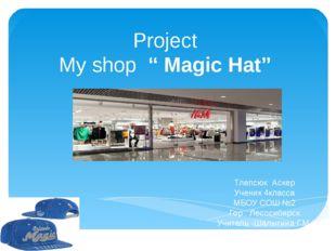 "Project My shop "" Magic Hat"" Тлепсюк Аскер Ученик 4класса МБОУ СОШ №2 Гор . Л"