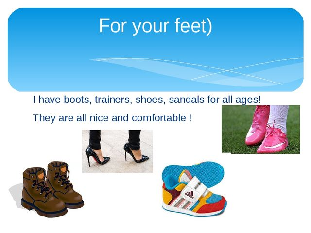 I have boots, trainers, shoes, sandals for all ages! They are all nice and co...
