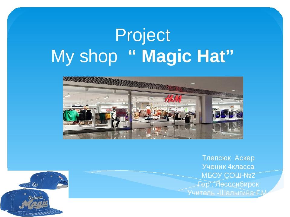 "Project My shop "" Magic Hat"" Тлепсюк Аскер Ученик 4класса МБОУ СОШ №2 Гор . Л..."