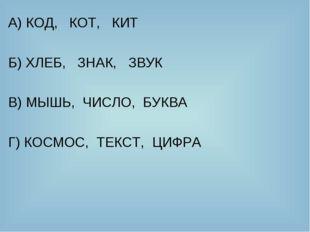 А) КОД, КОТ, КИТ Б) ХЛЕБ, ЗНАК, ЗВУК В) МЫШЬ, ЧИСЛО, БУКВА Г) КОСМОС, ТЕКСТ,