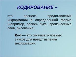 КОДИРОВАНИЕ – это процесс представления информации в определенной форме (нап