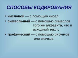 СПОСОБЫ КОДИРОВАНИЯ числовой — с помощью чисел; символьный — с помощью символ