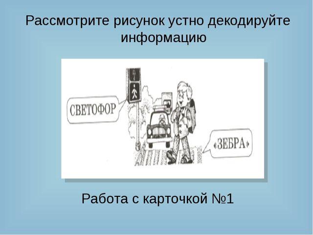 Рассмотрите рисунок устно декодируйте информацию Работа с карточкой №1