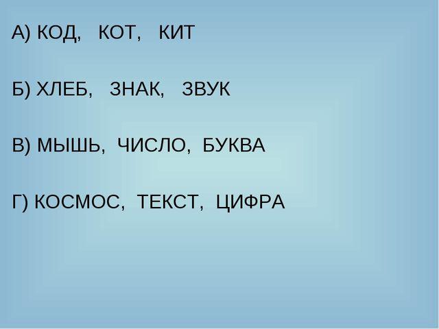 А) КОД, КОТ, КИТ Б) ХЛЕБ, ЗНАК, ЗВУК В) МЫШЬ, ЧИСЛО, БУКВА Г) КОСМОС, ТЕКСТ,...