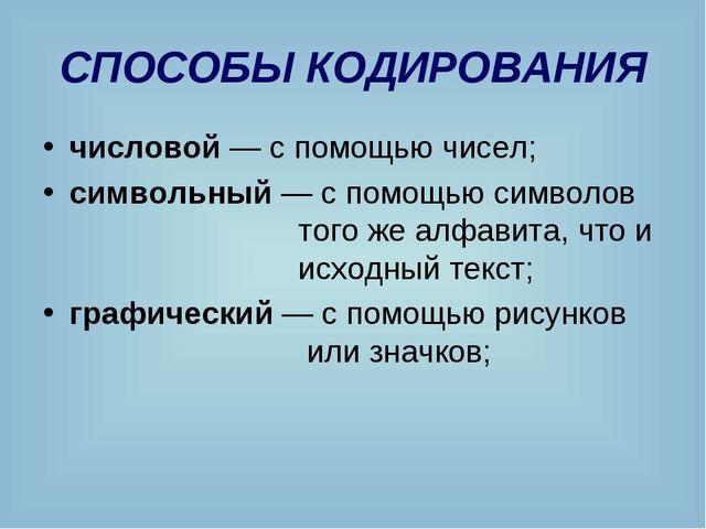 СПОСОБЫ КОДИРОВАНИЯ числовой — с помощью чисел; символьный — с помощью символ...
