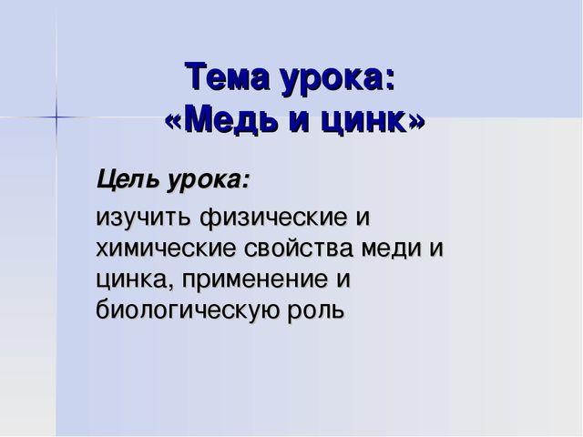 Тема урока: «Медь и цинк» Цель урока: изучить физические и химические свойств...