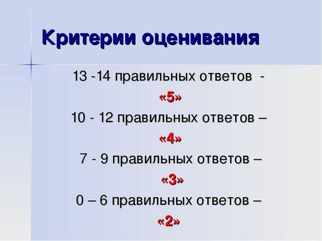 Критерии оценивания 13 -14 правильных ответов - «5» 10 - 12 правильных ответо...