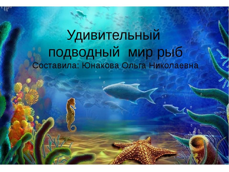 Удивительный подводный мир рыб Составила: Юнакова Ольга Николаевна