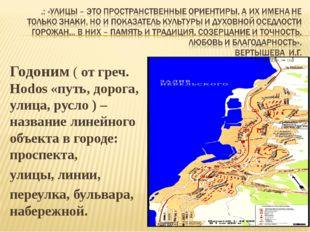 Годоним ( от греч. Hodos «путь, дорога, улица, русло ) – название линейного