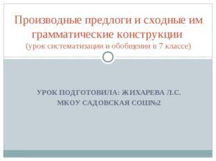 УРОК ПОДГОТОВИЛА: ЖИХАРЕВА Л.С. МКОУ САДОВСКАЯ СОШ№2  Производные предлоги и