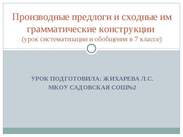 УРОК ПОДГОТОВИЛА: ЖИХАРЕВА Л.С. МКОУ САДОВСКАЯ СОШ№2  Производные предлоги и...