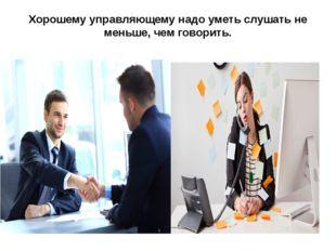 Хорошему управляющему надо уметь слушать не меньше, чем говорить.