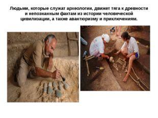 Людьми, которые служат археологии, движет тяга к древности и непознанным факт