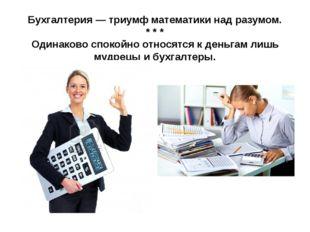 Бухгалтерия — триумф математики над разумом. * * * Одинаково спокойно относят