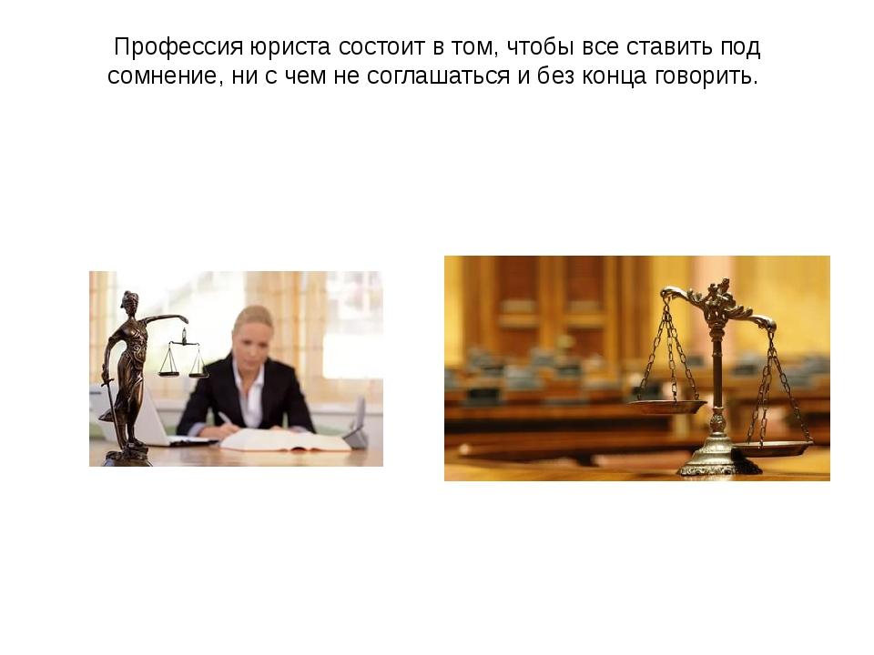 Профессия юриста состоит в том, чтобы все ставить под сомнение, ни с чем не с...
