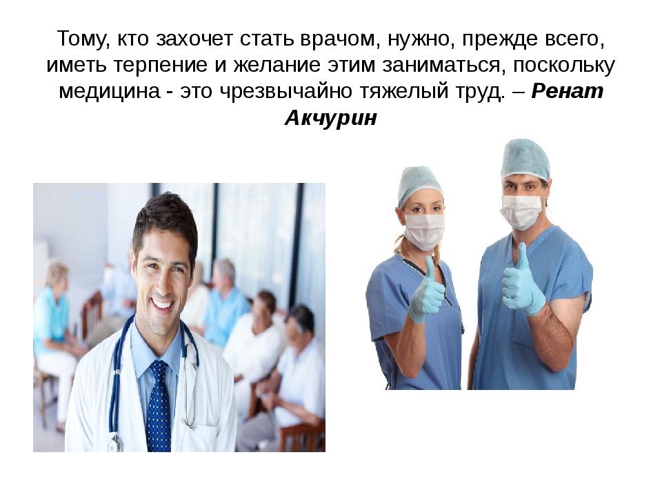 Тому, кто захочет стать врачом, нужно, прежде всего, иметь терпение и желание...