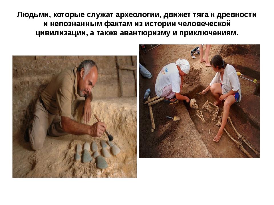 Людьми, которые служат археологии, движет тяга к древности и непознанным факт...