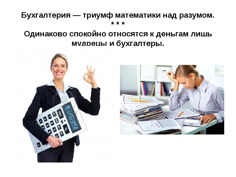 Бухгалтерия — триумф математики над разумом. * * * Одинаково спокойно относят...