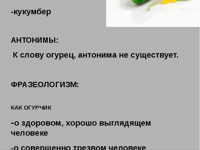 СИНОНИМЫ: -корнишон -желтяк -кукумбер АНТОНИМЫ: К слову огурец, антонима не с...