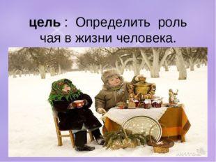 цель: Определить роль чая в жизни человека.
