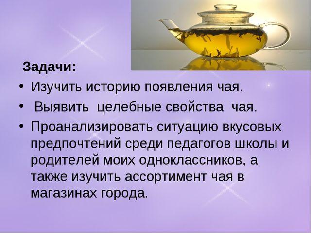 Задачи: Изучить историю появления чая. Выявить целебные свойства чая. Про...