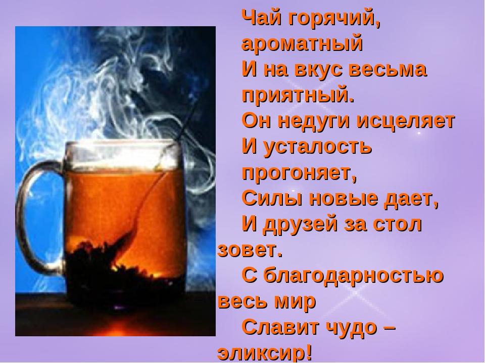 Чай горячий, ароматный И на вкус весьма приятный. Он недуги исцеляет И устало...