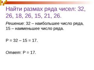 Найти размах ряда чисел: 32, 26, 18, 26, 15, 21, 26. Решение: 32 – наибольшее