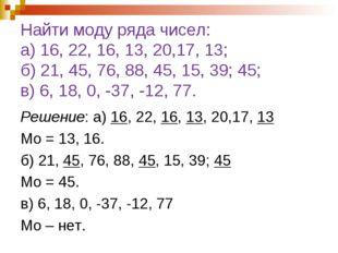 Найти моду ряда чисел: а) 16, 22, 16, 13, 20,17, 13; б) 21, 45, 76, 88, 45, 1