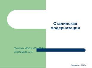 Смоленск – 2016 г. Сталинская модернизация Учитель МБОУ «СШ №24» Анисимова А.