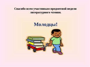 Спасибо всем участникам предметной недели литературного чтения. Молодцы!