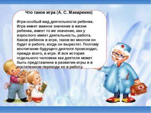 Что такое игра (А. С. Макаренко) Игра-особый вид деятельности ребенка. Игра