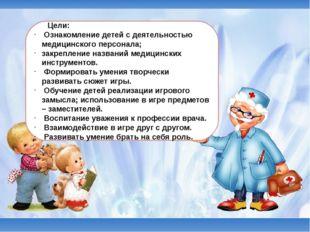 Цели: Ознакомление детей с деятельностью медицинского персонала; закреплени