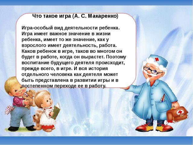 Что такое игра (А. С. Макаренко) Игра-особый вид деятельности ребенка. Игра...
