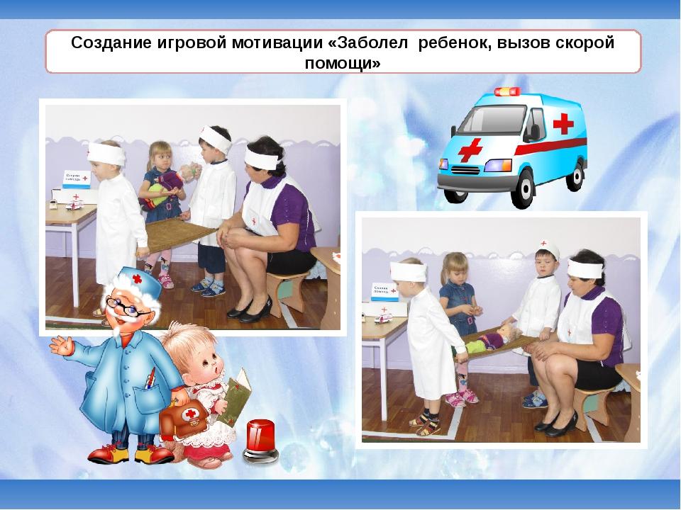 Создание игровой мотивации «Заболел ребенок, вызов скорой помощи»