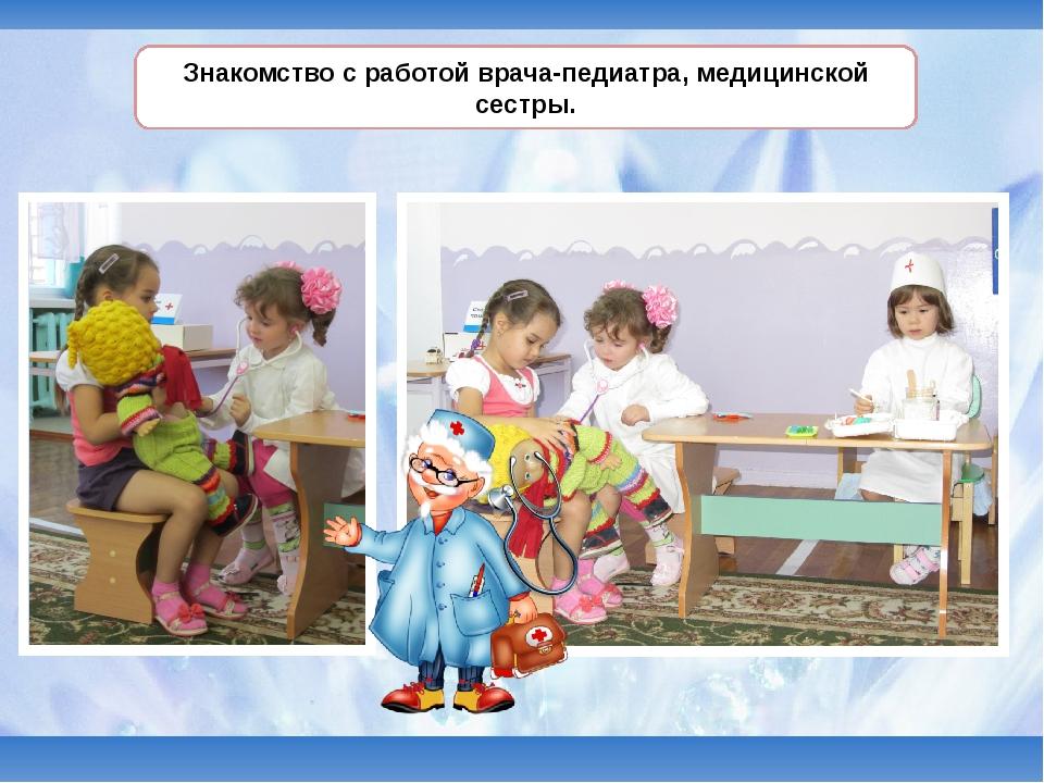 Знакомство с работой врача-педиатра, медицинской сестры.